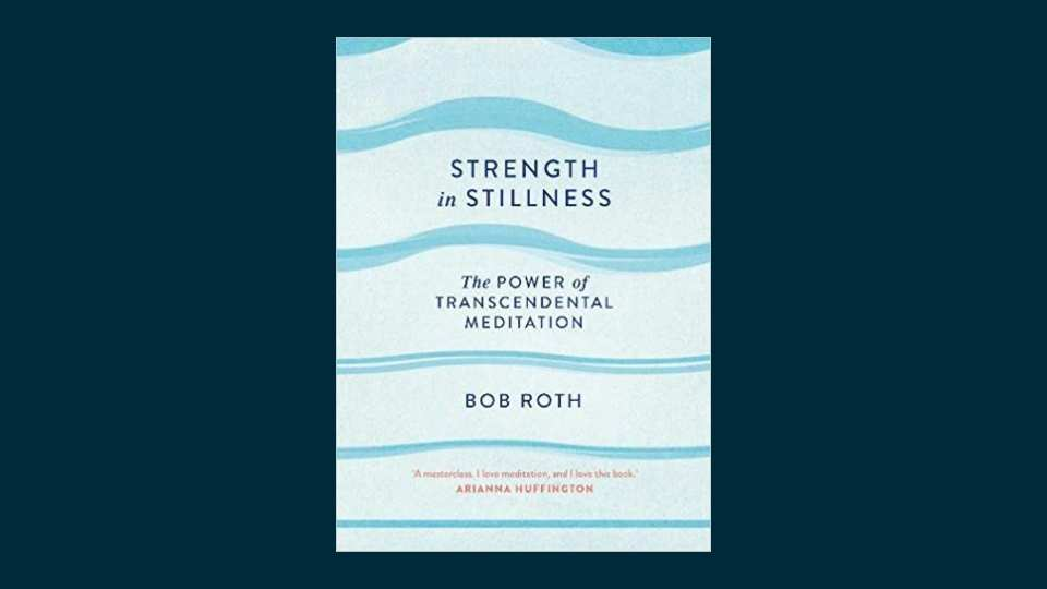 Strength in Stillness - The Power of Transcendental Meditation (by Bob Roth)